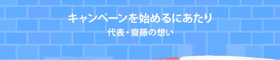 キャンペーンを始めるにあたり代表・齋藤の想い