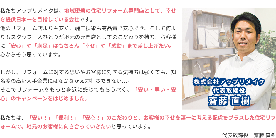私たちアップリメイクは、地域密着の住宅リフォーム専門店として、幸せを提供日本一を目指している会社です。 他のリフォーム店よりも安く、施工技術も高品質で安心でき、そして何よりもスタッフ一人ひとりが地元の専門店としてのこだわりを持ち、お客様に「安心」や「満足」はもちろん「幸せ」や「感動」まで差し上げたい。心からそう思っています。しかし、リフォームに対する思いやお客様に対する気持ちは強くても、知名度の高い大手企業にはなかなか太刀打ちできない…。そこでリフォームをもっと身近に感じてもらうべく、「安い・早い・安心」のキャンペーンをはじめました。私たちは、「安い!」「便利!」「安心!」のこだわりと、お客様の幸せを第一に考える配慮をプラスした住宅リフォームで、地元のお客様に向き合っていきたいと思っています。代表取締役 齋藤 直樹